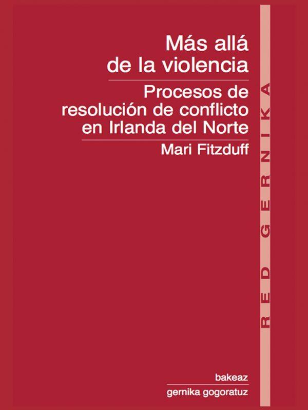Colección Red Gernika. Más allá de la violencia. Procesos de resolución de conflicto en Irlanda del Norte. Mari Fitzduff
